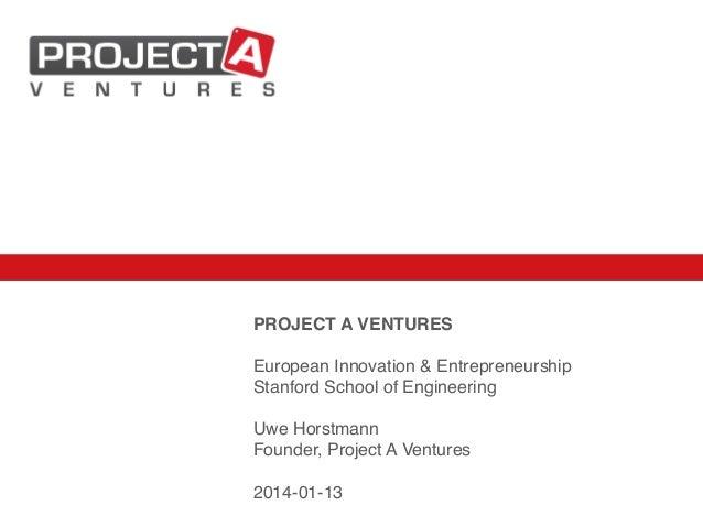 PROJECT A VENTURES! ! European Innovation & Entrepreneurship! Stanford School of Engineering! ! Uwe Horstmann! Founder, Pr...