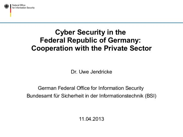 Cyber Security in the    Federal Republic of Germany:  Cooperation with the Private Sector                   Dr. Uwe Jendr...