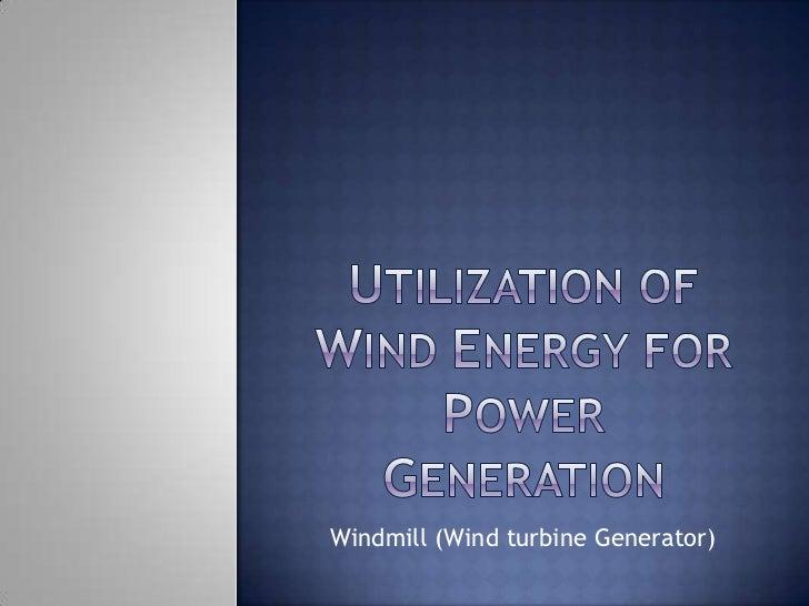 Utilization of wind energy for power generation<br />Windmill (Wind turbine Generator)<br />