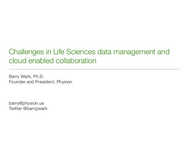 Challenges in Life Sciences data management andcloud enabled collaborationBarry Wark, Ph.D.Founder and President, Physionb...