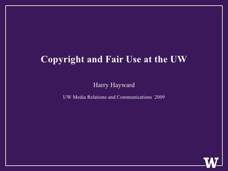 Copyright and Fair Use at the UW Harry Hayward UW Media Relations and Communications  2009