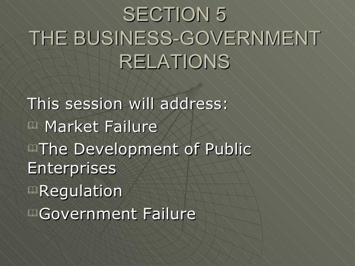 SECTION 5 THE BUSINESS-GOVERNMENT RELATIONS <ul><li>This session will address: </li></ul><ul><li>Market Failure </li></ul>...