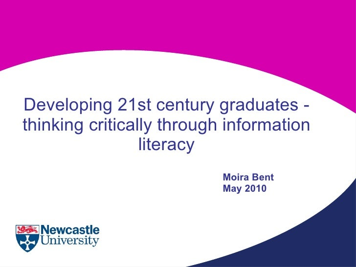 Developing 21st century graduates - thinking critically through information literacy Moira Bent May 2010