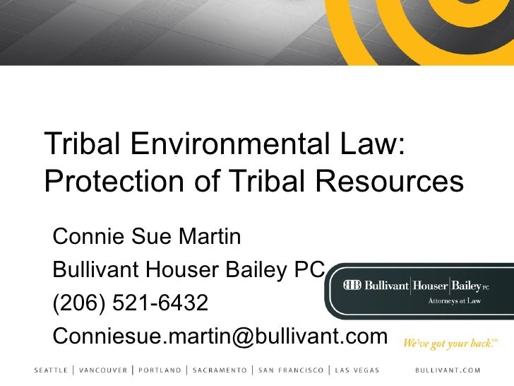 Tribal Environmental Law:  Protection of Tribal Resources Connie Sue Martin Bullivant Houser Bailey PC (206) 521-6432 [ema...