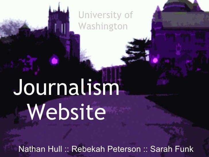 Journalism Website  Nathan Hull :: Rebekah Peterson :: Sarah Funk University of  Washington