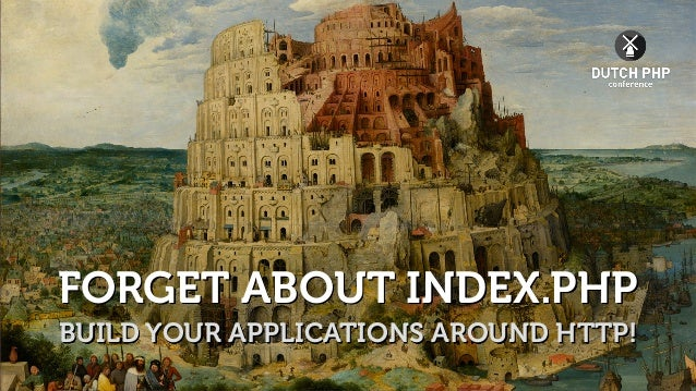 FORGET ABOUT INDEX.PHP BUILD YOUR APPLICATIONS AROUND HTTP!