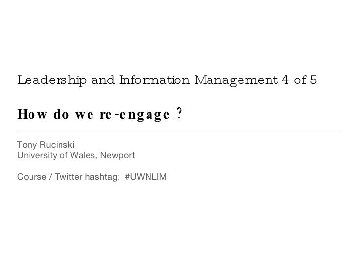 Leadership and Information Management 4 of 5 How do we re-engage ? <ul><li>Tony Rucinski </li></ul><ul><li>University of W...