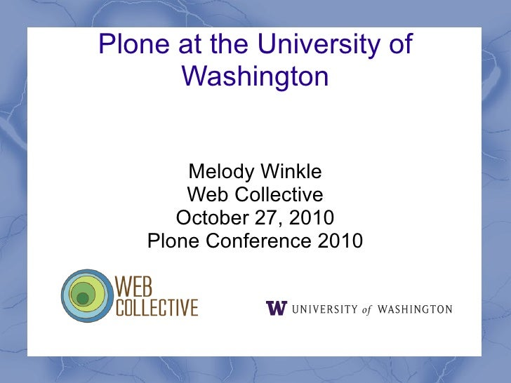 Plone at the University of      Washington        Melody Winkle        Web Collective       October 27, 2010    Plone Conf...