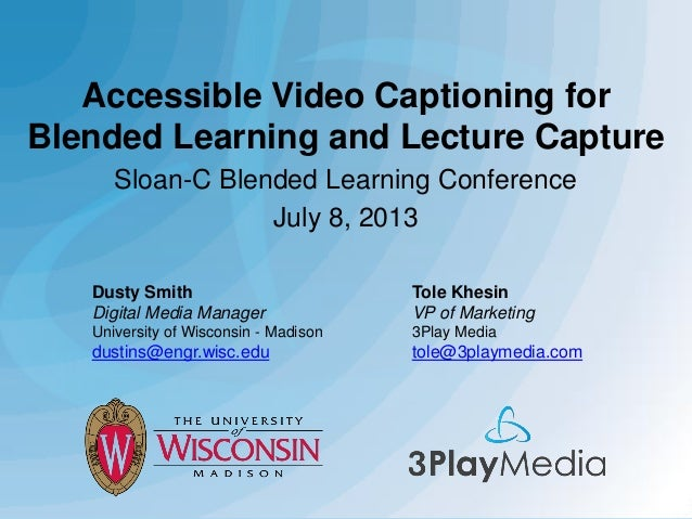 Accessible Video Captioning for Blended Learning and Lecture Capture Sloan-C Blended Learning Conference July 8, 2013 Dust...