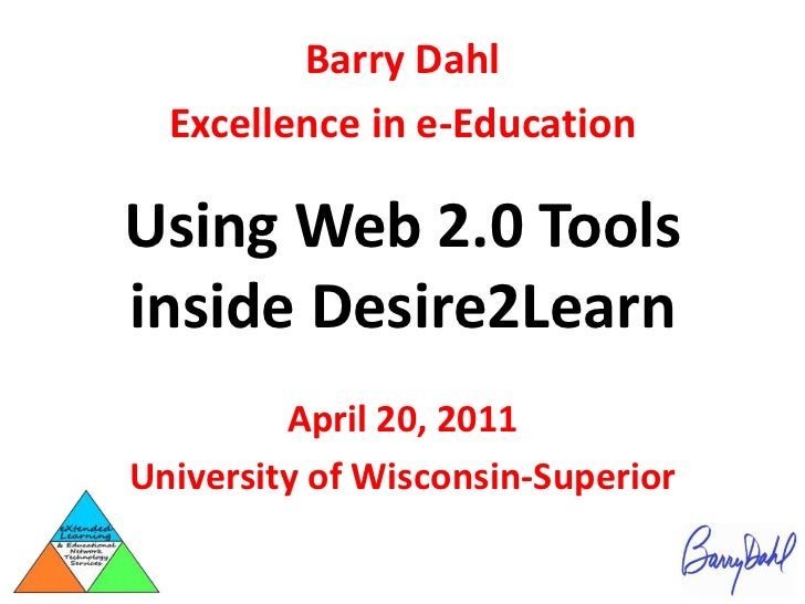 Barry Dahl<br />Excellence in e-Education<br />Using Web 2.0 Tools inside Desire2Learn<br />April 20, 2011<br />University...