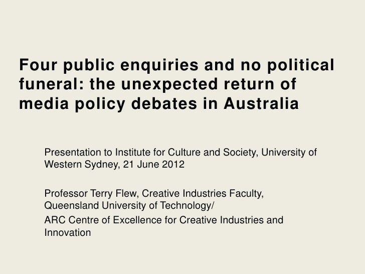 Four public enquiries and no politicalfuneral: the unexpected return ofmedia policy debates in Australia   Presentation to...
