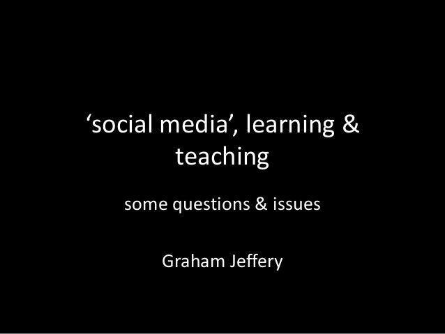 'social media', learning & teaching some questions & issues Graham Jeffery
