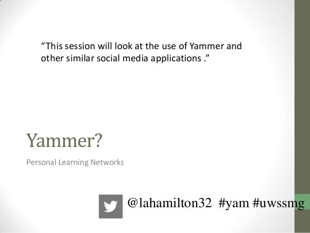 "Yammer?Personal Learning Networks""This session will look at the use of Yammer andother similar social media applications ...."
