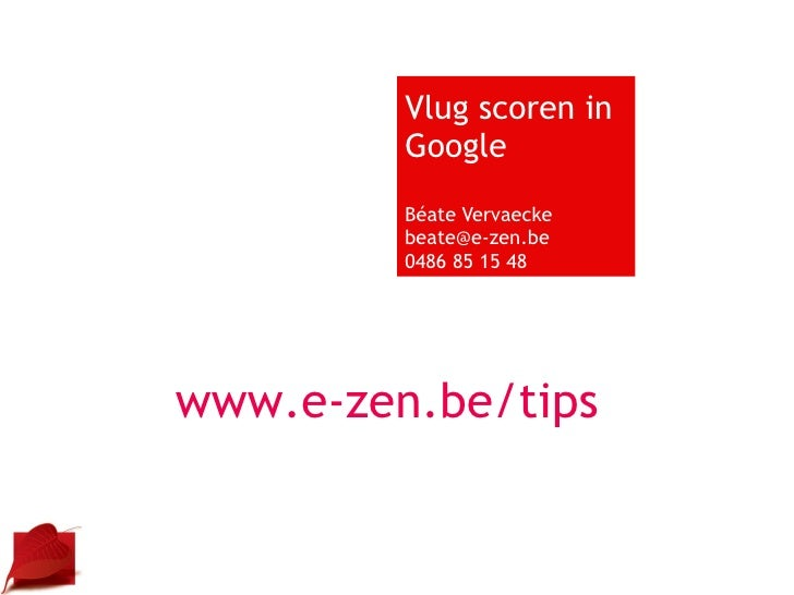 Vlug scoren in Google Béate Vervaecke [email_address] 0486 85 15 48 www.e-zen.be/tips