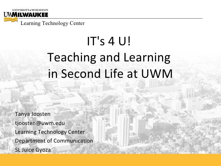 IT's 4 U!  Teaching and Learning  in Second Life at UWM Tanya Joosten [email_address] Learning Technology Center Departmen...