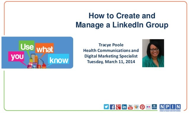 How to Create and Manage a LinkedIn Group Tracye Poole Health Communications and Digital Marketing Specialist Tuesday, Mar...
