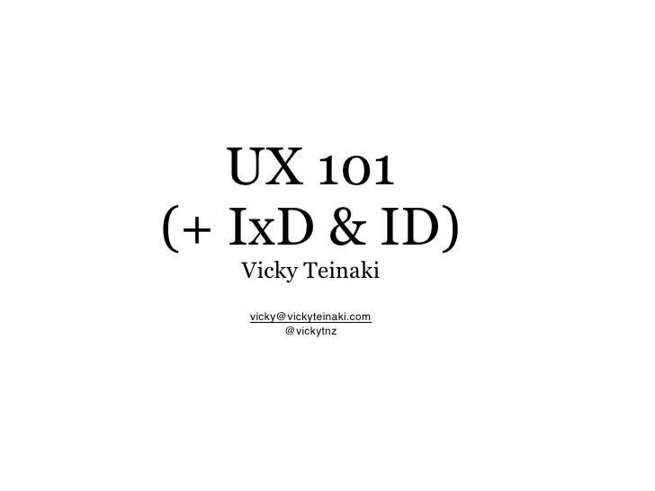 UX 101 (+ IxD & ID)    Vicky Teinaki    vicky@vickyteinaki.com          @vickytnz