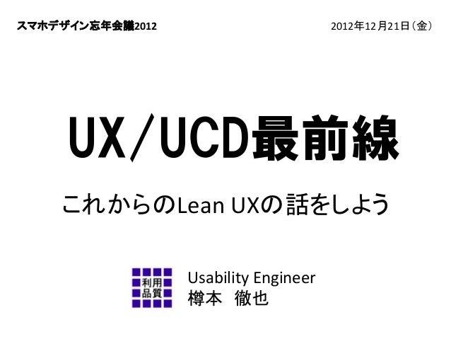 スマホデザイン忘年会議2012  2012年12月21日(金)  UX/UCD最前線 これからのLeanUXの話をしよう UsabilityEngineer 樽本 徹也