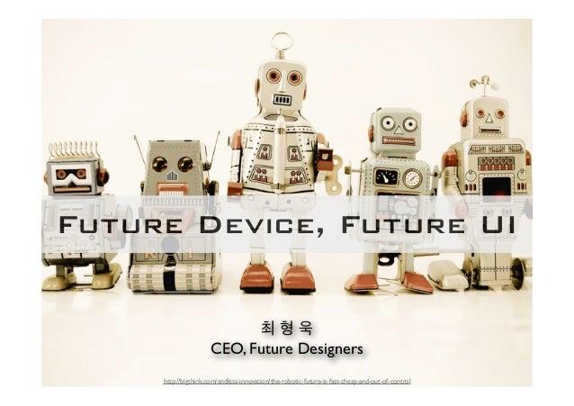 Future Device, Future UI                            최형욱                      CEO, Future Designers     http://bigthink.com...