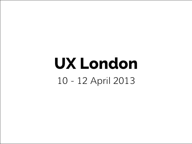 UX London10 - 12 April 2013