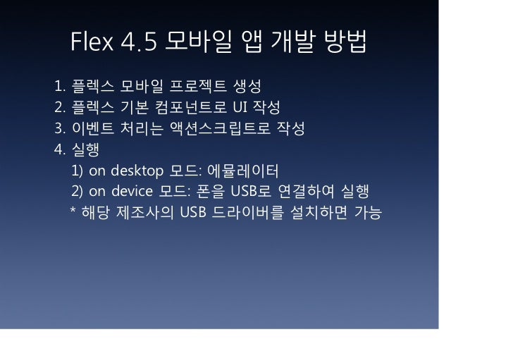 Flex 4.5 모바일 앱 개발 방법1.   플렉스 모바일 프로젝트 생성2.   플렉스 기본 컴포넌트로 UI 작성3.   이벤트 처리는 액션스크립트로 작성4.   실행     1) on desktop 모드: 에뮬레이터 ...