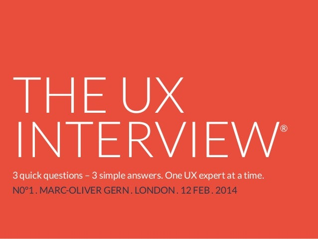 THE UX INTERVIEW 3 quick questions – 3 simple answers. One UX expert at a time. N0º1 . MARC-OLIVER GERN . LONDON . 12 FEB ...