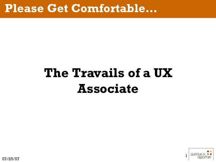 The Travails of a UX Associate Please Get Comfortable…