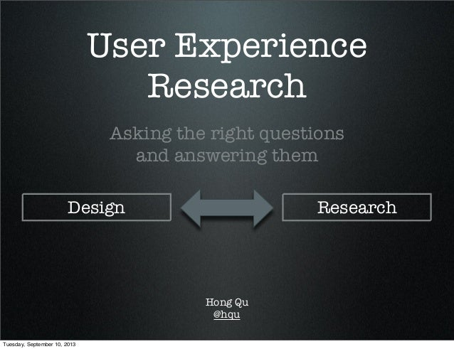 User Experience Research Asking the right questions and answering them Hong Qu @hqu Design Research Tuesday, September 10,...