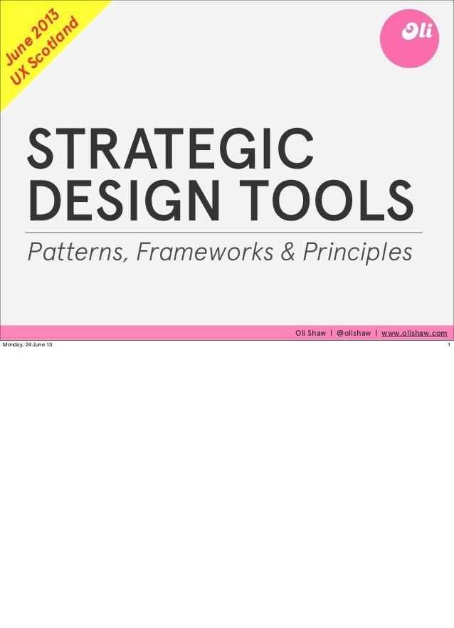 STRATEGICDESIGN TOOLSPatterns, Frameworks & PrinciplesOli Shaw | @olishaw | www.olishaw.comJune2013UXScotland1Monday, 24 J...
