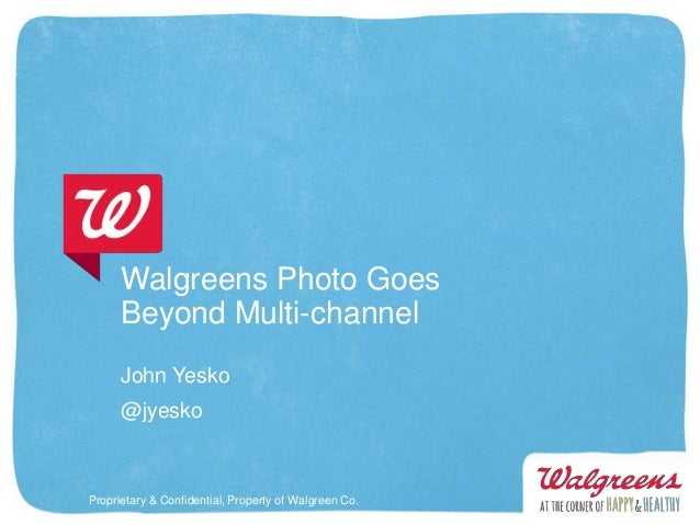Walgreens Photo Goes      Beyond Multi-channel      John Yesko      @jyeskoProprietary & Confidential, Property of Walgree...