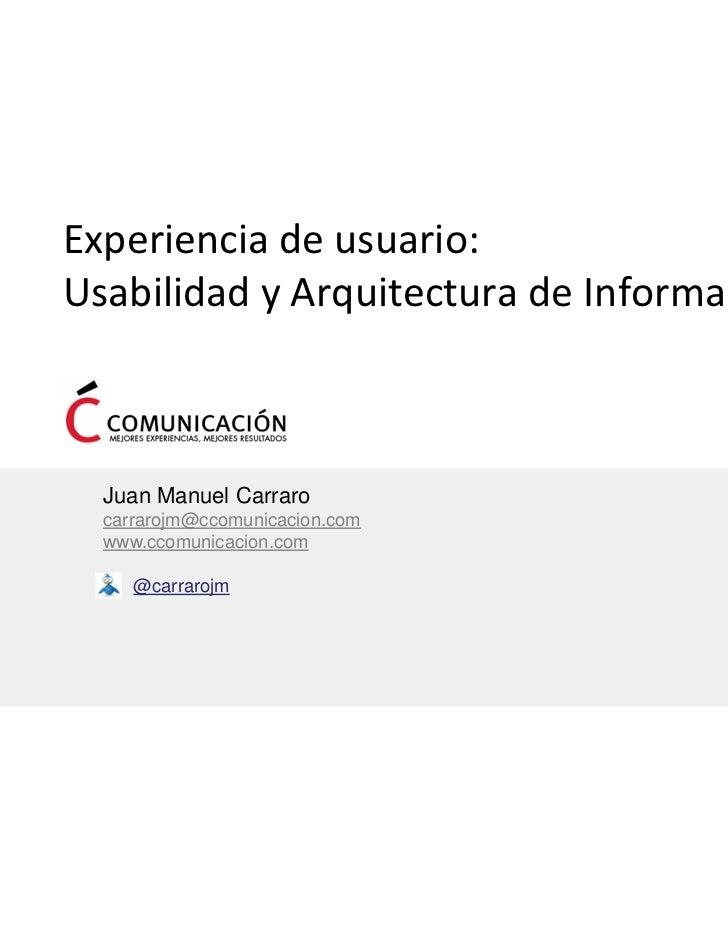Experienciadeusuario:UsabilidadyArquitecturadeInformación  Juan Manuel Carraro  carrarojm@ccomunicacion.com  www.cc...