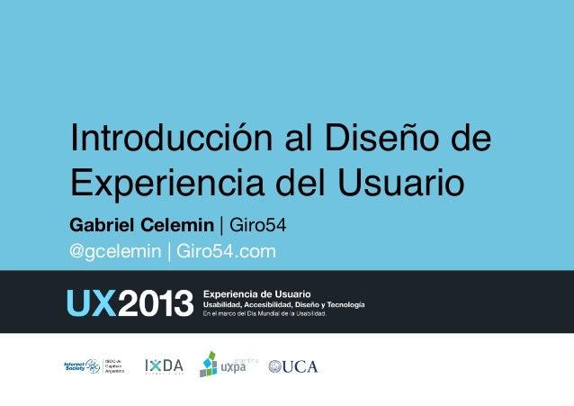 Introducción al Diseño de Experiencia del Usuario! Gabriel Celemin | Giro54 @gcelemin | Giro54.com