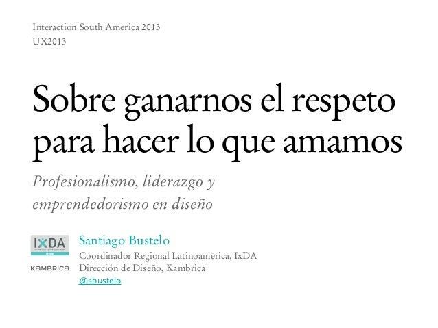 Sobre ganarnos el respeto para hacer lo que amamos - UX2013 Buenos Aires