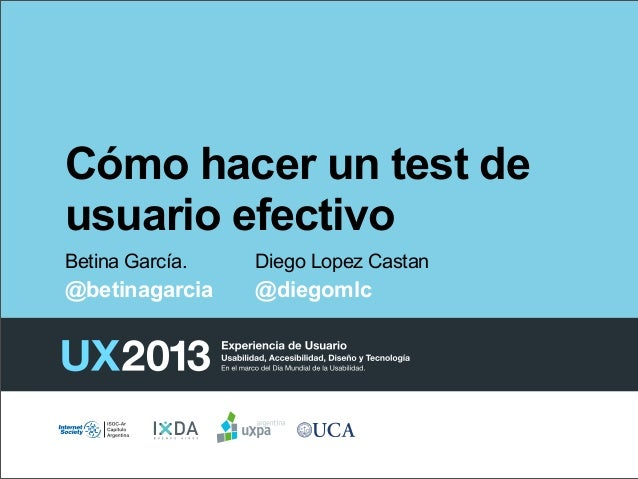 Cómo hacer un test de usuario efectivo Betina García.  Diego Lopez Castan  @betinagarcia  @diegomlc