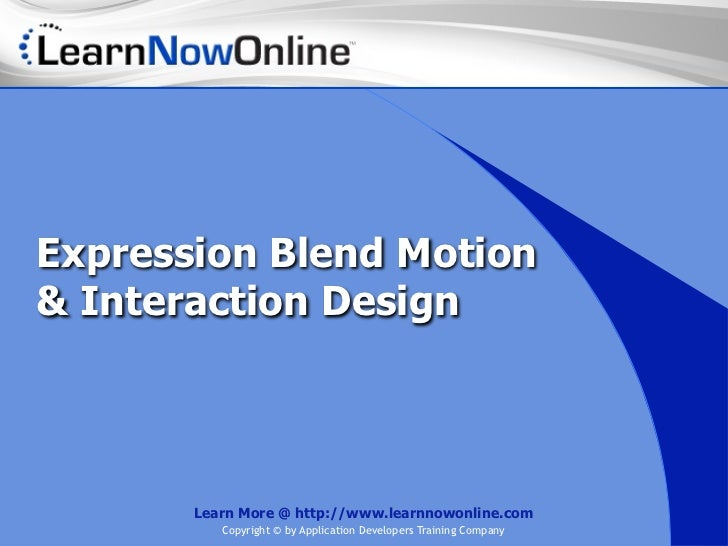 Expression Blend Motion& Interaction Design       Learn More @ http://www.learnnowonline.com          Copyright © by Appli...