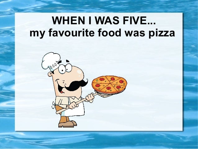 WHEN I WAS FIVE...my favourite food was pizza