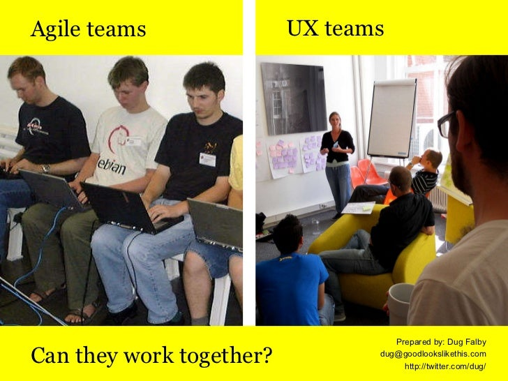 <ul><li>UX teams </li></ul>Agile teams Can they work together? Prepared by: Dug Falby [email_address] http://twitter.com/d...