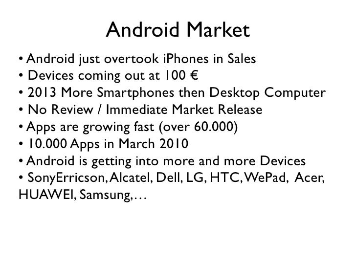 Android Market • Android just overtook iPhones in Sales • Devices coming out at 100 € • 2013 More Smartphones then Desktop...