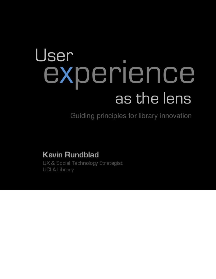 Userexperience                             as the lens           Guiding principles for library innovationKevin RundbladUX...