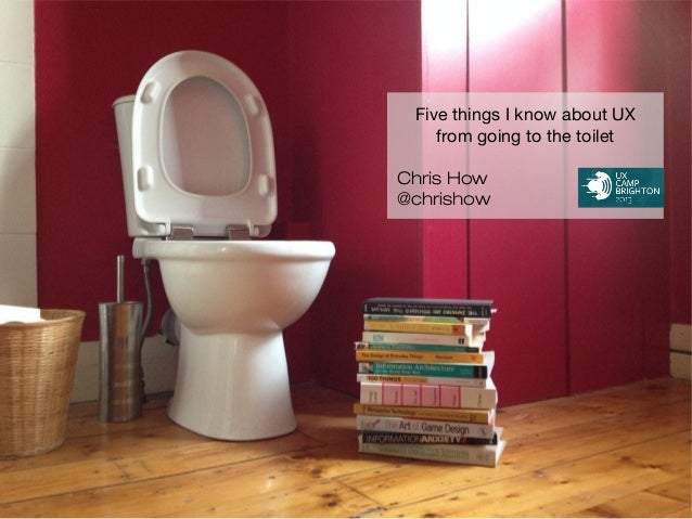 Five things I know about UX from going to the toilet Chris How @chrishow