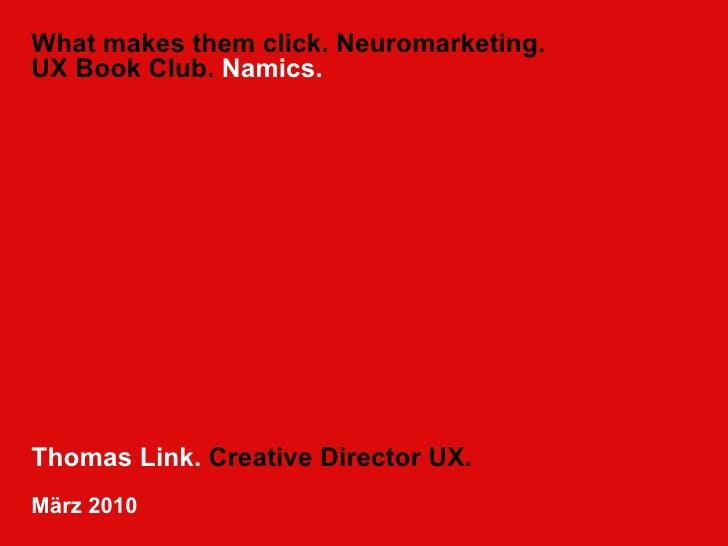 What makes them click. Neuromarketing. UX Book Club.  Namics. Thomas Link.  Creative Director UX. März 2010
