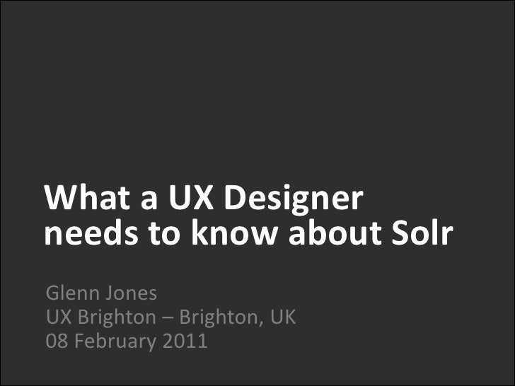 What a UX Designer <br />needs to know about Solr<br />Glenn JonesUX Brighton – Brighton, UK08 February 2011<br />