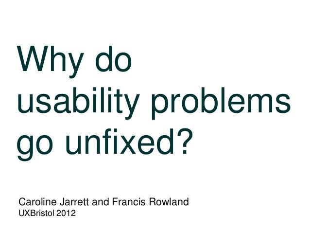 Why do usability problems go unfixed? Caroline Jarrett and Francis Rowland UXBristol 2012