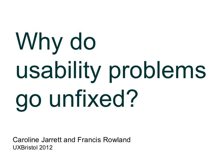 Why dousability problemsgo unfixed?Caroline Jarrett and Francis RowlandUXBristol 2012
