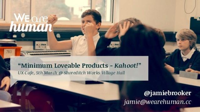"""Minimum Loveable Products - Kahoot!"" UX Cafe, 5th March @ Shoreditch Works Village Hall  @jamiebrooker jamie@wearehuman.c..."