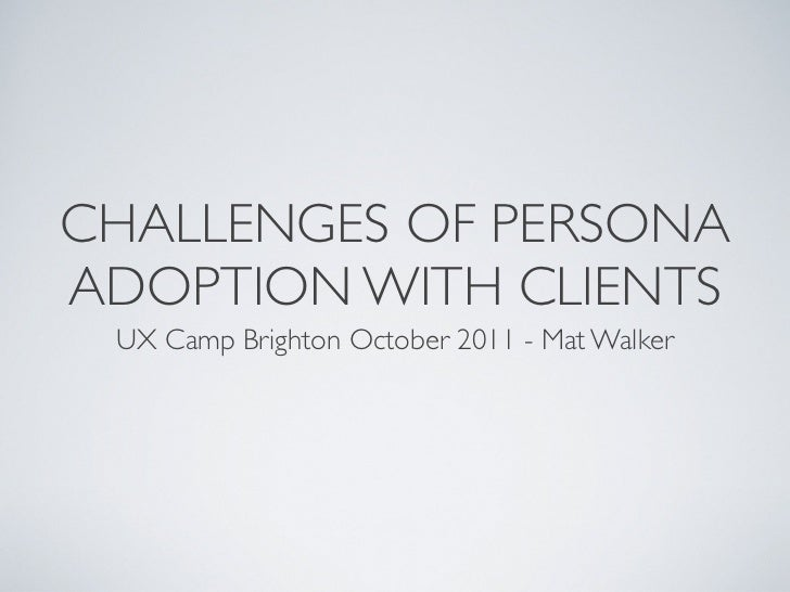 CHALLENGES OF PERSONAADOPTION WITH CLIENTS UX Camp Brighton October 2011 - Mat Walker