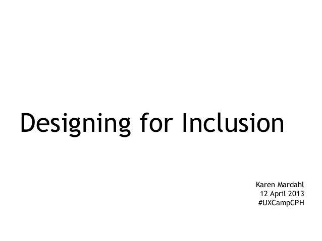 Designing for Inclusion                    Karen Mardahl                     12 April 2013                     #UXCampCPH