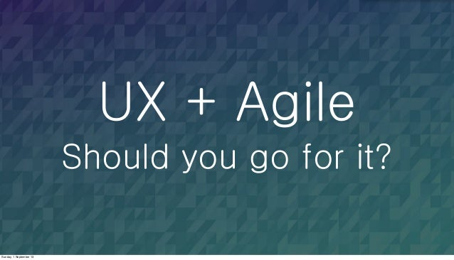 UX + Agile Should you go for it? Sunday, 1 September 13