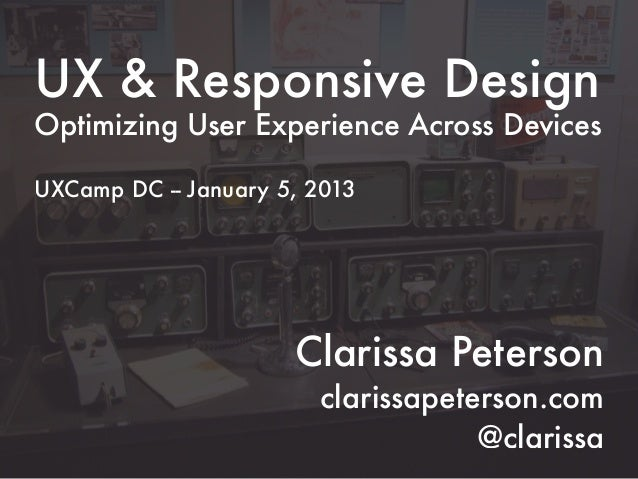 UX & Responsive DesignOptimizing User Experience Across DevicesUXCamp DC -- January 5, 2013                      Clarissa ...
