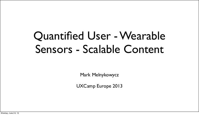 Quantified User - WearableSensors - Scalable ContentMark MelnykowyczUXCamp Europe 2013Monday, June 24, 13